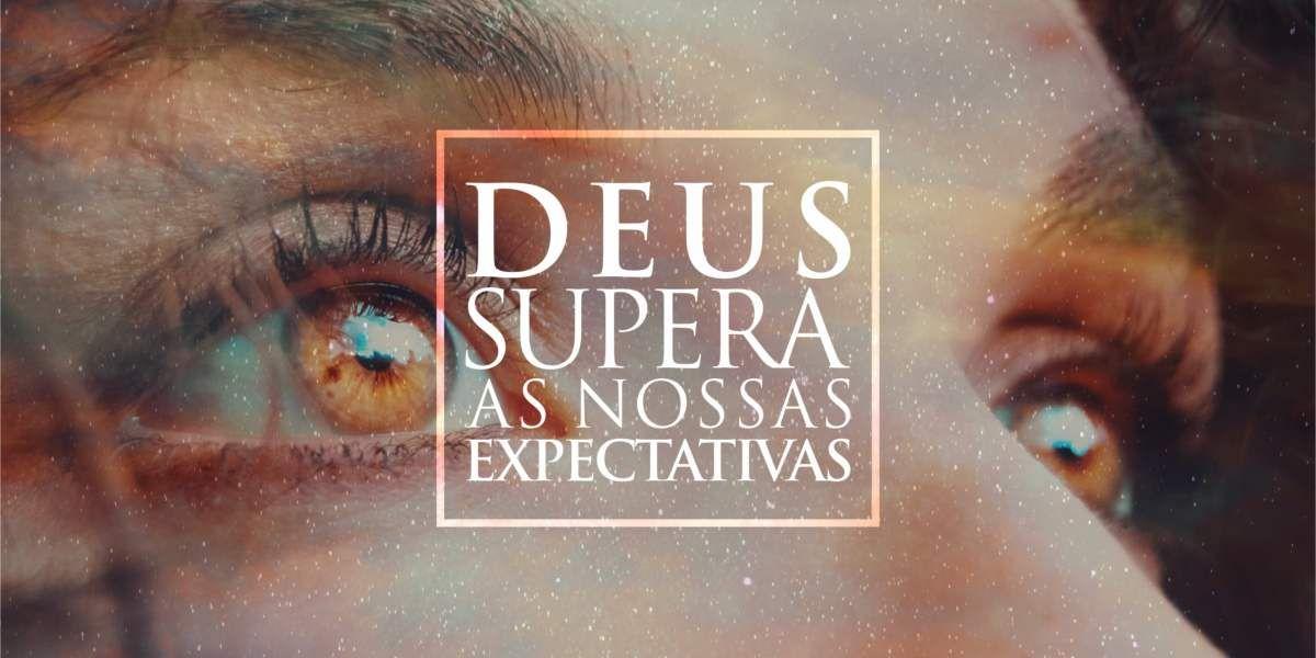 DEUS SUPERA AS NOSSAS EXPECTATIVAS